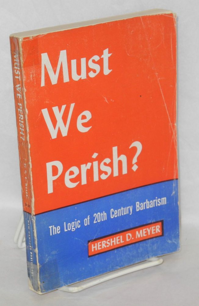 Must we perish? The logic of 20th century barbarism. Hershel D. Meyer.