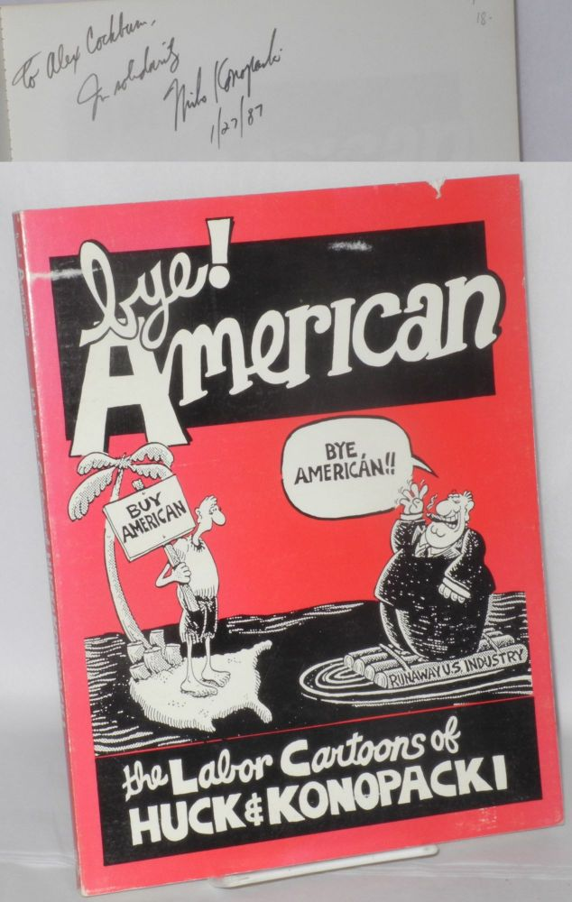 Bye! American; the labor cartoons of Gary Huck & Mike Konopacki. With an introduction by Roger Bybee and an afterword by Franklin Rosemont. With essays by David Elsila, David Ortlieb, Michael Funke, Randi Einbinder [and] Franklin Wallick. Gary Huck, Mike Konopacki.