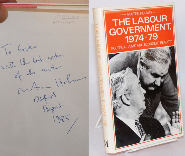 Labour Government, 1974-79: Political Aims and Economic Reality. Martin Holmes.