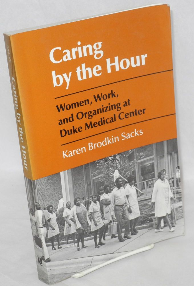 Caring by the hour. Women, work, and organizing at Duke Medical Center. Karen Brodkin Sacks.