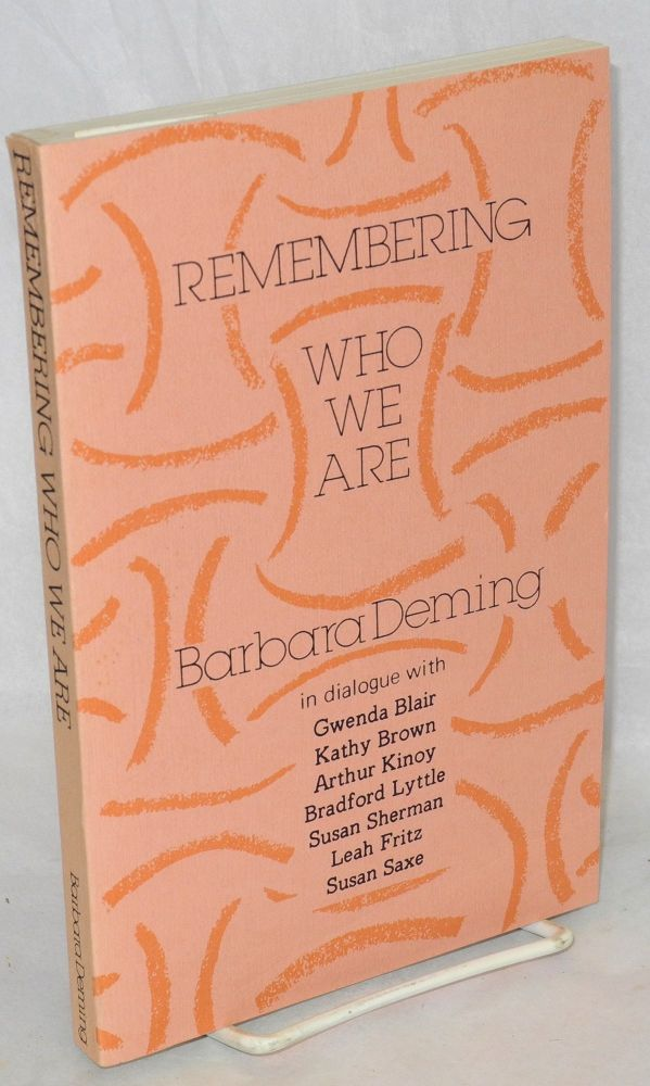 Remembering who we are: In dialogue with Gwenda Blair, Kathy Brown, Arthur Kinoy, Bradford Lyttle, Susan Sherman, Leah Fritz, [and] Susan Saxe. Barbara Deming.
