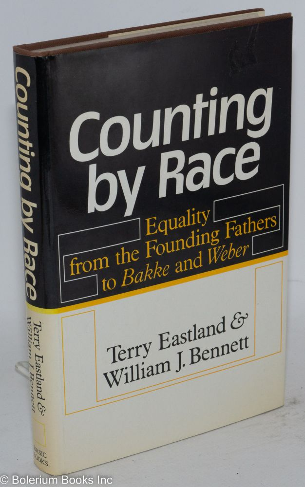 Counting by race; equality from the founding fathers to Bakke and Weber. Terry Eastland, William J. Bennett.