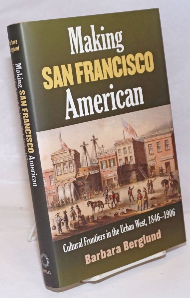 Making San Francisco American, cultural frontiers in the urban west, 1846 - 1906. Barbara Berglund.