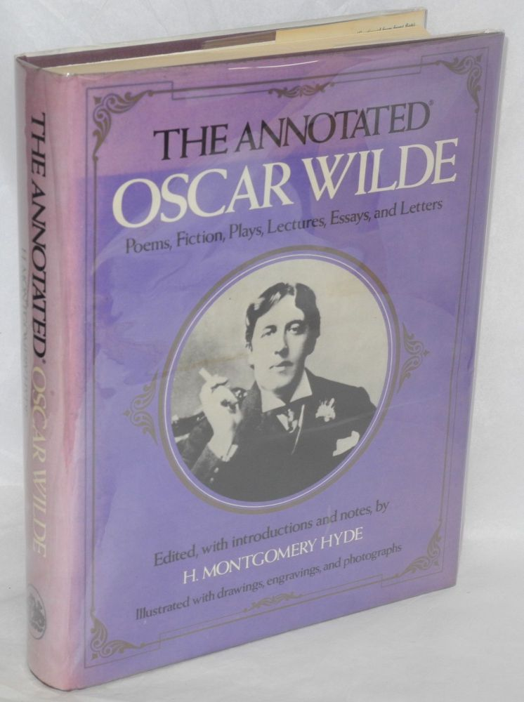The annotated Oscar Wilde; poems, fiction, lectures, essays, and letters; edited, with introductions and notes, by H. Montegomery Hyde; illustrated with drawings, engravings, and photographs. Oscar Wilde, , H. Montegomery Hyde.
