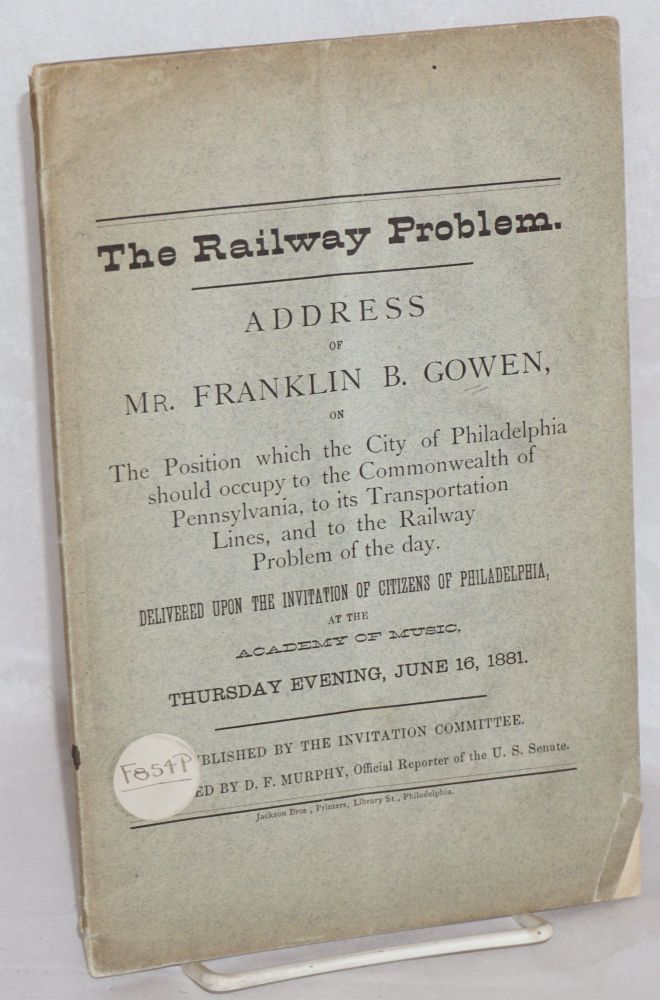 The railway problem. Address of Mr. Franklin B. Gowen, on the position which the city of Philadelphia should occupy to the commonwealth of Pennsylvania, to its transportation lines, and to the railway problem of the day. Delivered upon the invitation of citizens of Philadelphia at the Academy of Music, Thursday evening, June 16, 1881. Franklin B. Gowen.