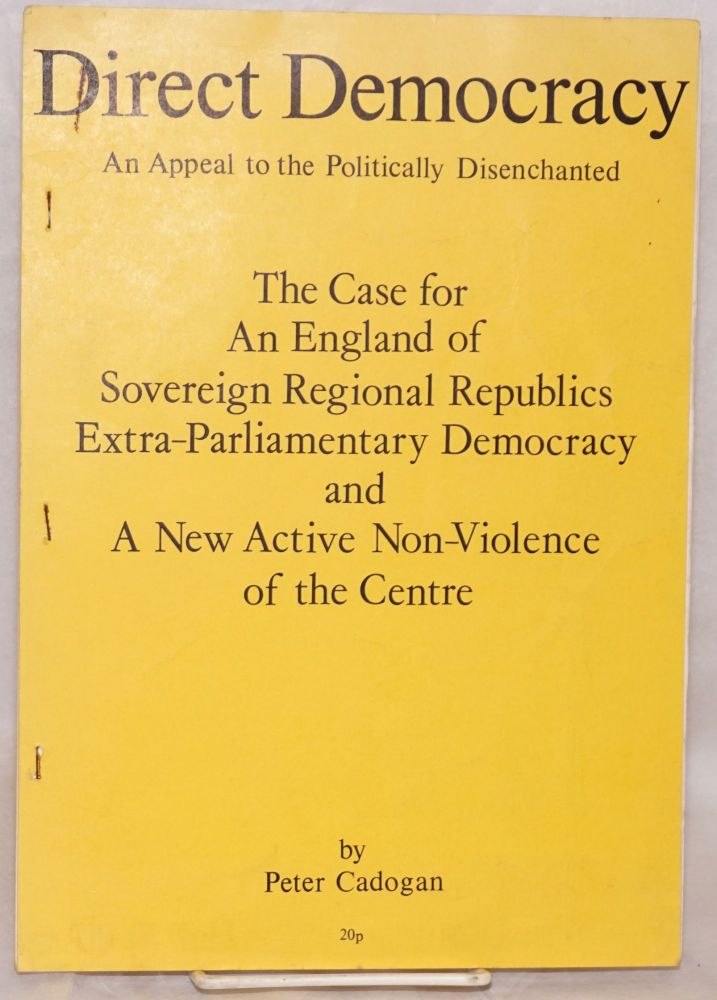 Direct democracy, an appeal to the politically disenchanted. The case for an England of sovereign regional republics, extra-parliamentary democracy and a new active non-violence of the centre. Peter Cadogan.