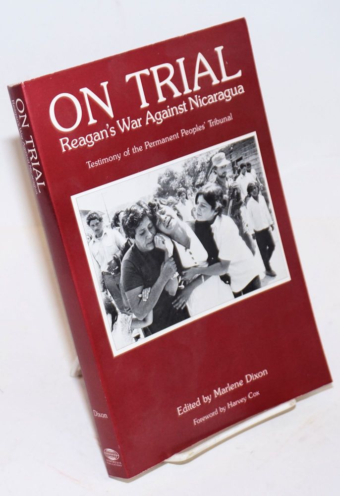 On trial ; Reagan's war against Nicaragua. Testimony of the Permanent Peoples' Tribunal. Foreword by Harvey Cox. Marlene Dixon, ed.