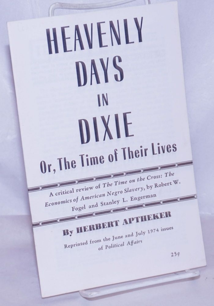 Heavenly days in Dixie or, the time of their lives, a critical review of The Time ON THE CROSS: THE ECONOMICS of aMERICAN NEGRO SLAVERY, by Robert W. Fogel and Stanley L. Engerman. Herbert Aptheker.