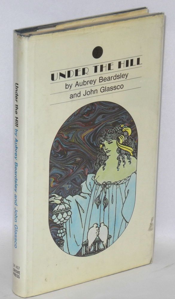 Under the hill; or the story of Venus and Tannhäuser, in which is set forth an exact account of the manner of state held by Madam Venus, goddess & meretrix, under the famous Horselberg, and containing the adventures of Tannhuser in that place, his journeying to Rome, and return to the loving mountain, now completed by John Glassco. Aubrey Beardsley, John Glassco.