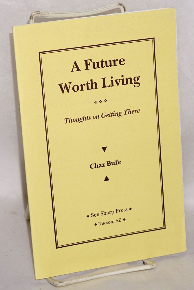 A future worth living: thoughts on getting there. Chaz Bufe.