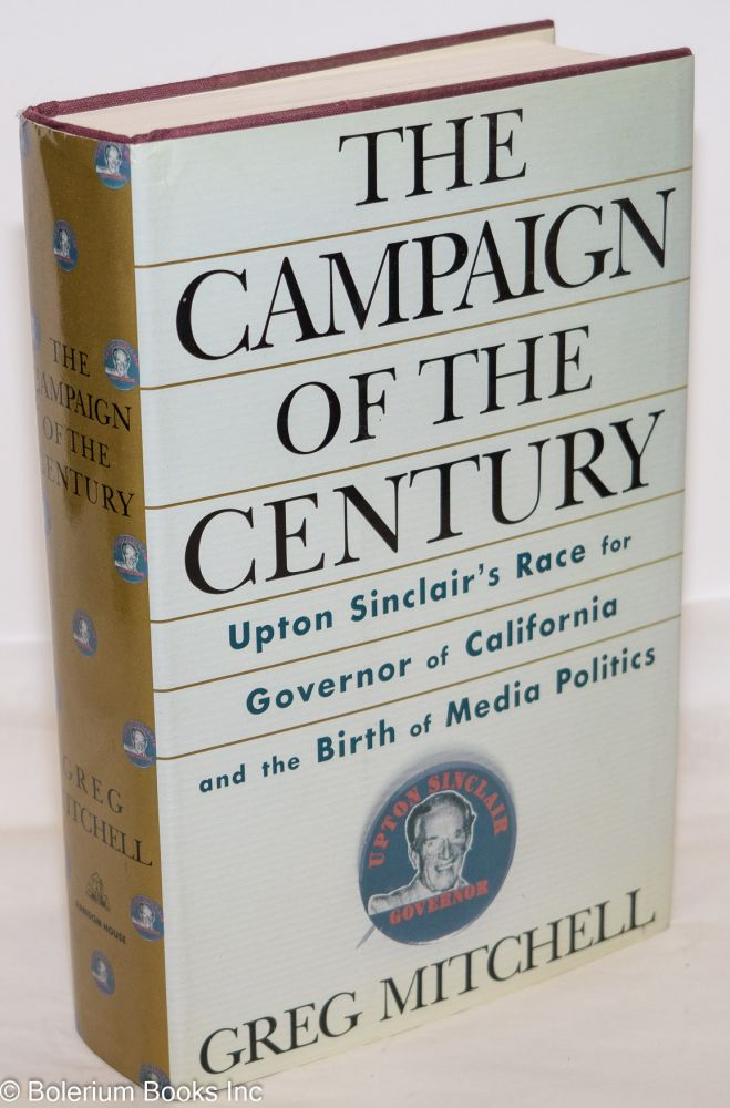 The campaign of the century; Upton Sinclair's race for Governor of California and the birth of media politics. Greg Mitchell.