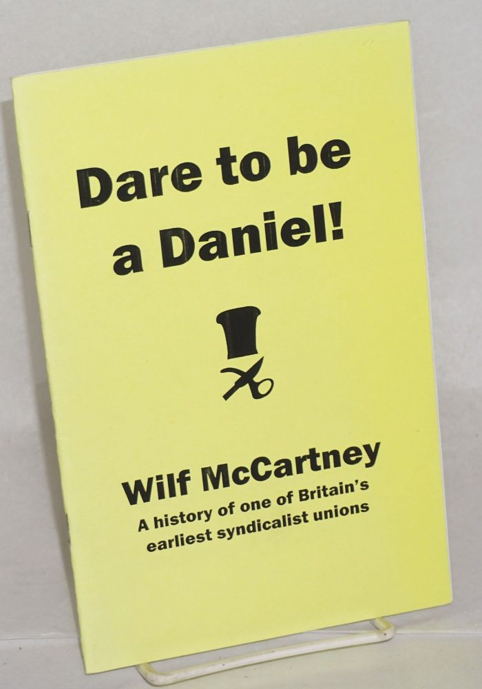 Dare to be a Daniel! A History of One of Britain's Earliest Syndicalist Unions. Wilf McCartney.