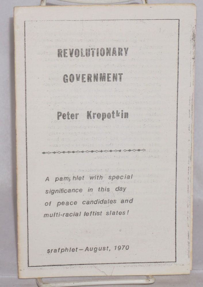 The Revolutionary government. A pamphlet with special significance in this day of peace candidates and multi-racial leftist slates! Peter Kropotkin.