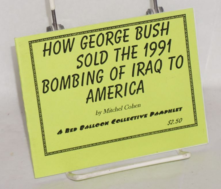 How George Bush sold the 1991 bombing of Iraq to America. Mitchel Cohen.