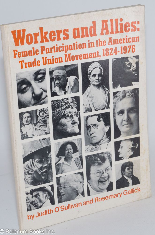 Workers and allies: female participation in the American trade union movement, 1824-1976. Exhibition organized by Judith O'Sullivan, catalog by Judith O'Sullivan and Rosemary Gallick. Judith O'Sullivan.