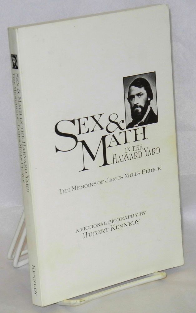 Sex & Math in the Harvard Yard, the memoirs of James Mills Peirce, a fictional biography. Hubert Kennedy.
