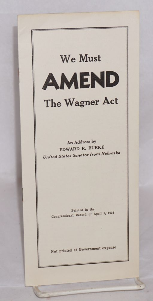 We must amend the Wagner act. An address by Edward R. Burke, United States Senator from Nebraska,...