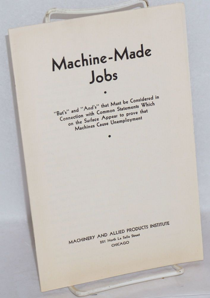 "Machine-made jobs: ""Buts"" and ""ands"" that must be considered in connection with common statements which on the surface appear to prove that machines cause unemployment. Machinery, Allied Products Institute."