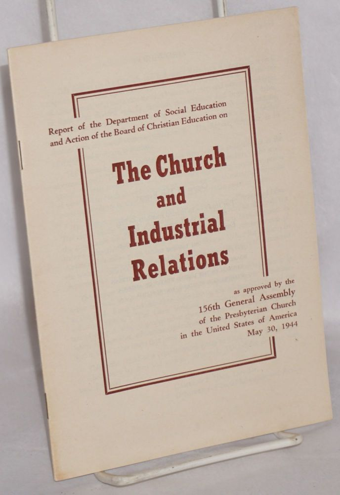 Report of the Department of Social Education and Action of the Board of Christian Education on the Church and Industrial Relations, as approved by the 156th General Assembly of the Presbyterian Church in the United States of America, May 30, 1944. Board of Christian Education Presbyterian Church, Dept. of Social Education and Action.