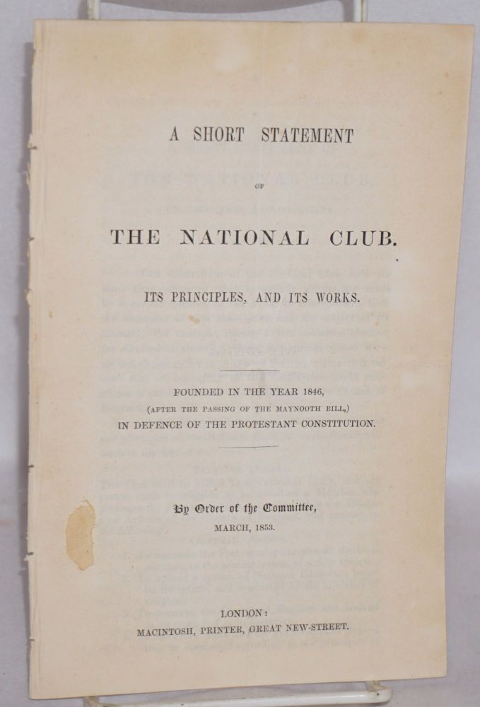 A short statement of the National Club. Its principles, and its works. Founded in the year 1846 (after the passing of the Maynooth Bill), in defense of the Protestant constitution. W. H. Bellamy.