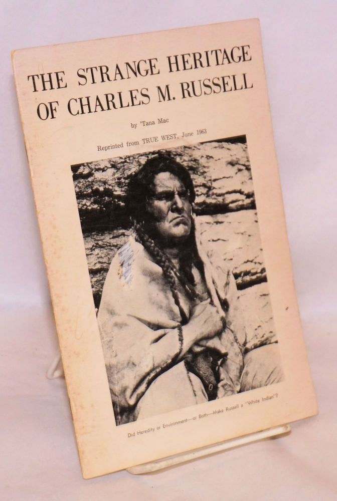 The strange heritage of Charles M. Russell; reprinted from True West, June 1963. 'Tana Mac, Charles M. Russell.