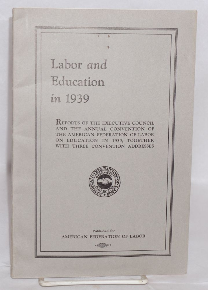 Labor and education in 1939. Reports of the executive council and the annual convention of the American Federation of Labor on education in 1939, together with three convention addresses