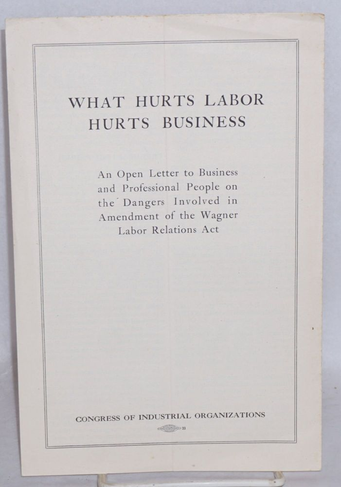What hurts labor hurts business: an open letter to business and professional people on the dangers involved in amendment of the Wagner Labor Relations Act. Congress of Industrial Organizations.