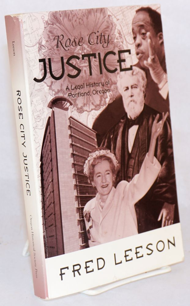 Rose City justice; a legal history of Portland, Oregon. Fred Leeson.