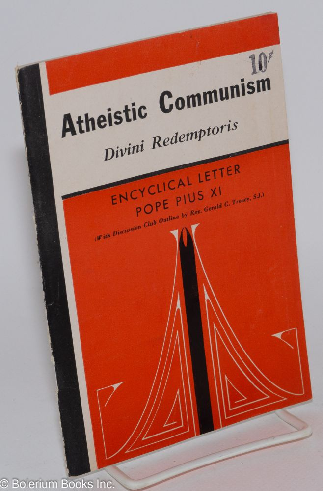 Atheistic communism: Divini Redemptoris. Encyclical letter of his holiness Pius XI, with discussion club outline by Rev. Gerald C. Treacy, SJ. Pope Pius XI.