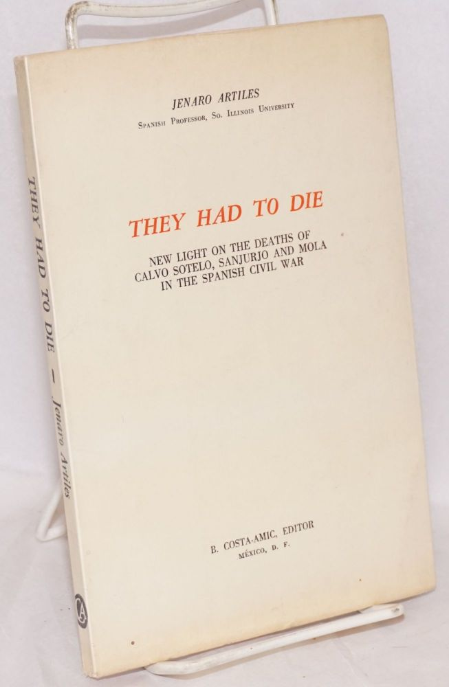 They had to die; new light on the deaths of Calvo Sotelo, Sanjurjo and Mola in the Spanish Civil War. Jenaro Artiles.