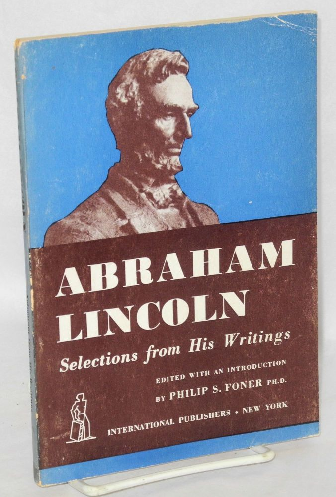 Abraham Lincoln, selections from his writings. Edited with an introduction by philip S. Foner. Abraham Lincoln, Philip S. Foner.