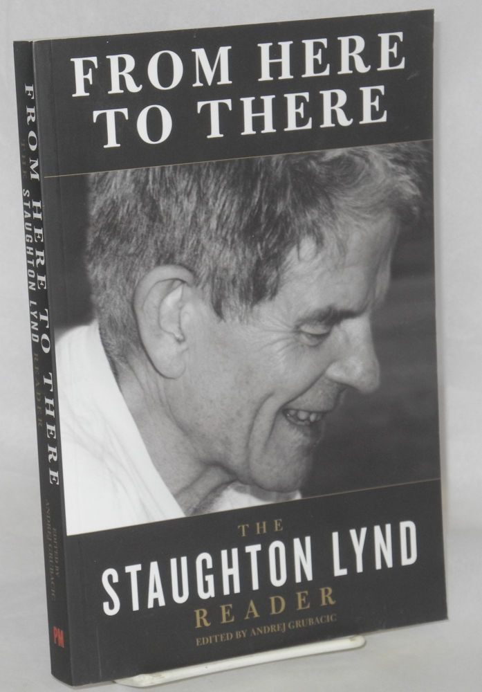 From Here to There: the Staughton Lynd Reader [edited by Andrej Grubacic]. Staughton Lynd, Andrej Grubacic.