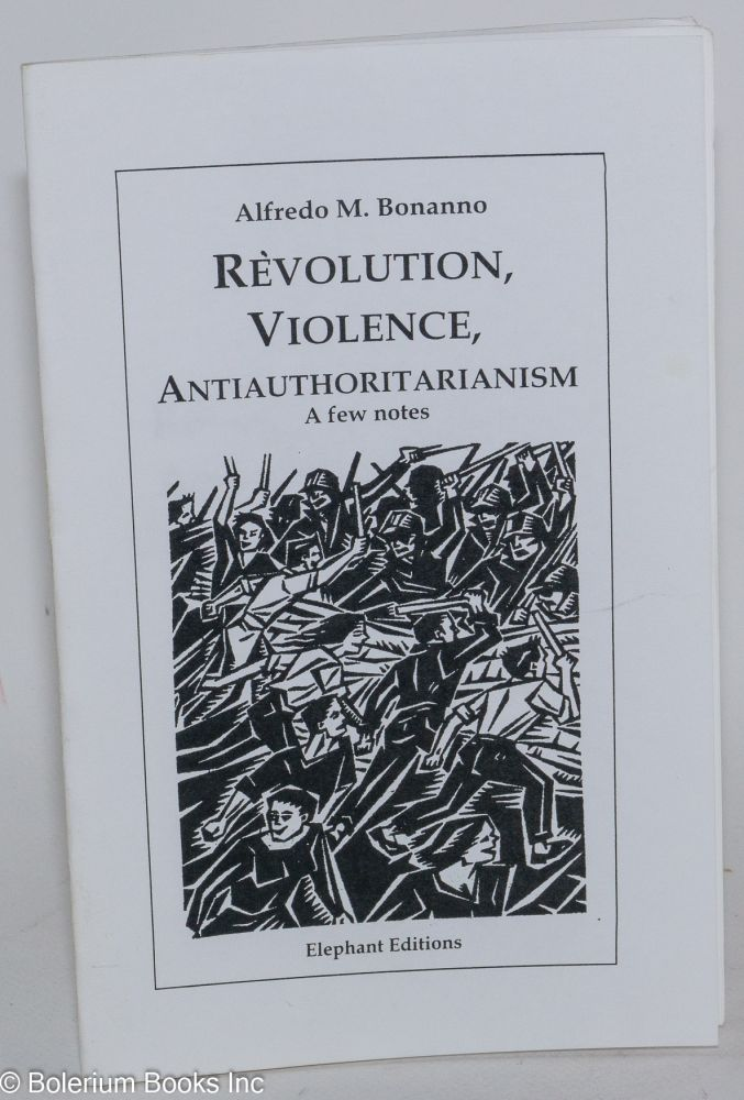 Revolution, violence, antiauthoritarianism: a few notes. Alfredo M. Bonanno.