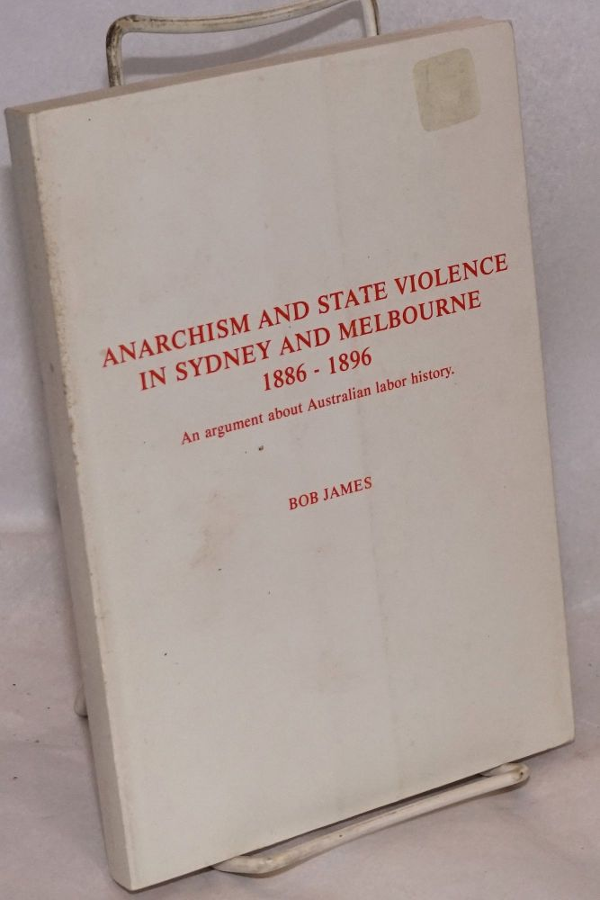 Anarchism and state violence in Sydney and Melbourne, 1886 - 1896. An argument about Australian labor history. Bob James.