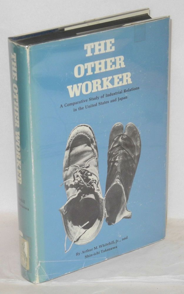 The other worker; a comparative study of industrial relations in the United States and Japan. Arthur M. Whitehill, Jr., Shin-Ichi Takezawa.