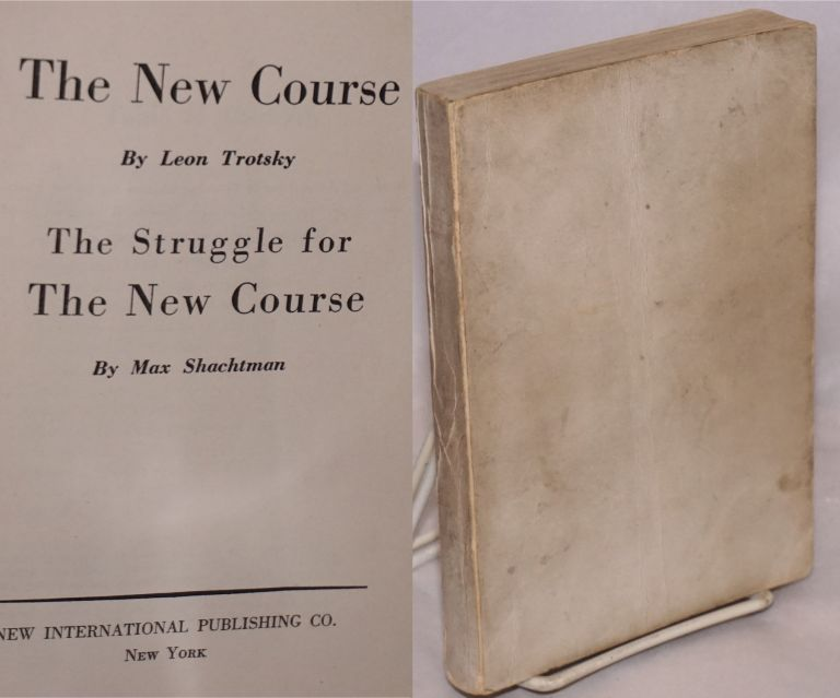 The new course by Leon Trotsky [with] The struggle for the new course by Max Shachtman. Leon Trotsky, Max Shachtman.