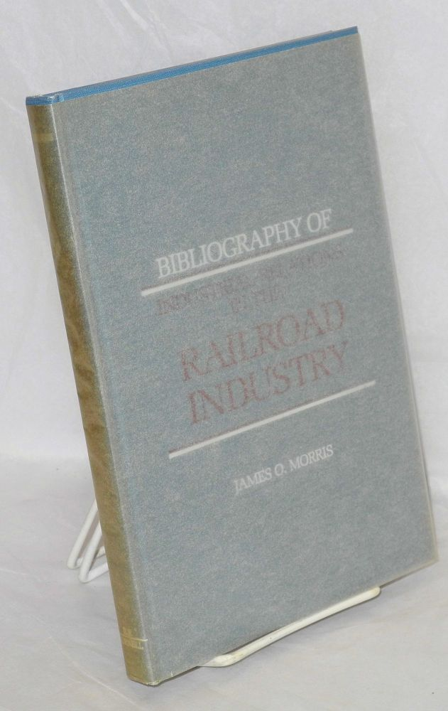 Bibliography of industrial relations in the railroad industry. James O. Morris.