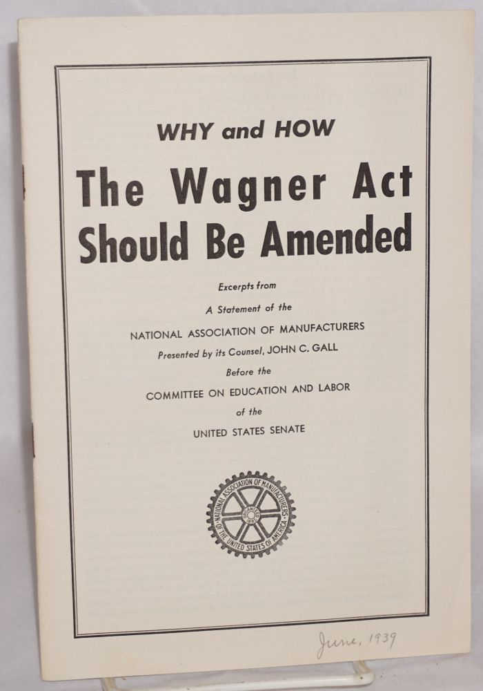 Why and how the Wagner Act should be amended: excerpts from a statement of the National Association of Manufacturers presented by its counsel, John C. Gall, before the Committee on Education and Labor of the United States Senate. John C. Gall.