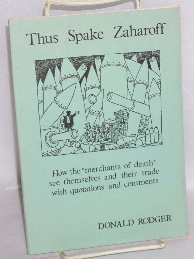 """Thus Spake Zaharoff - How the """"Merchants of Death"""" see themselves and their trade with quotations and Comments. Donald Rodger."""