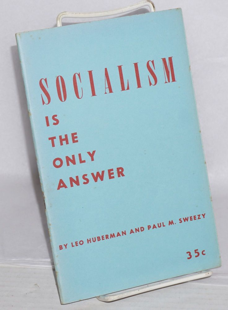 Socialism is the only answer. Leo Huberman, Paul M. Sweezy.
