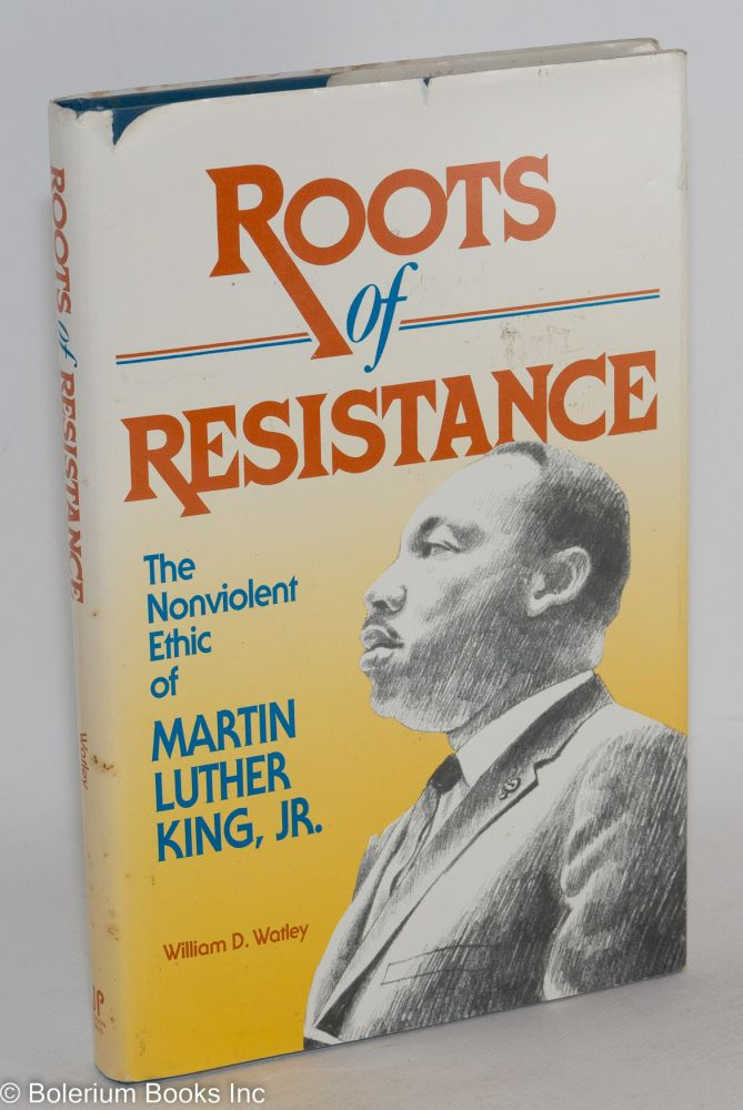 Roots of resistance; the nonviolent ethic of Martin Luther King, Jr. William D. Watley.