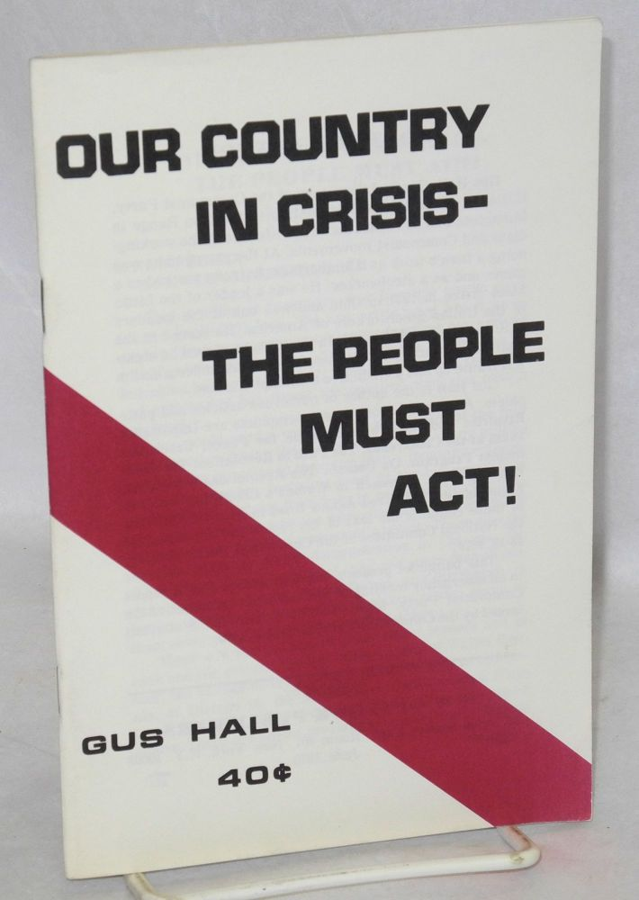 Our country in crisis - the people must act! Gus Hall.