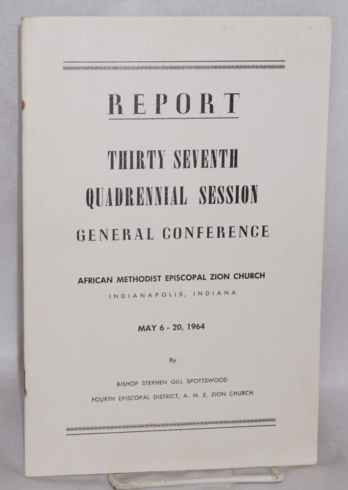 Report; thirty seventh quadrennial General Conference, Indianapolis, Indiana, May 6-20, 1964. by Bishop Stephen Gill Spottswood African Methodist Episcopal Zion Church.
