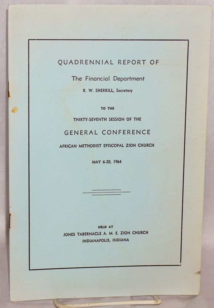 Quadrennial report; of the Financial Department, R. W. Sherrill, Secretary, to the thirty seventh session of the General Conference, African Methodist Episcopal Zion Church, May 6-20, 1964, held at Jones Tabernacle A. M. E. Zion Church, Indianapolis, Indiana. African Methodist Episcopal Zion Church.
