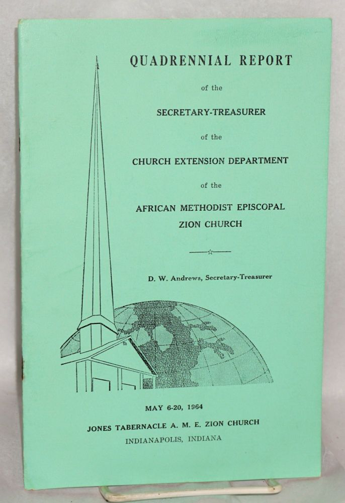 Quadrennial report; of the Secretary-Treasurer of the Church Extension Department of the African Methodist Episcopal Zion Church, D.W. Andrews, Secretary-Treasurer, May 6-20, 1964, Jones Tabernacle A. M. E. Zion Church, Indianapolis, Indiana. African Methodist Episcopal Zion Church.