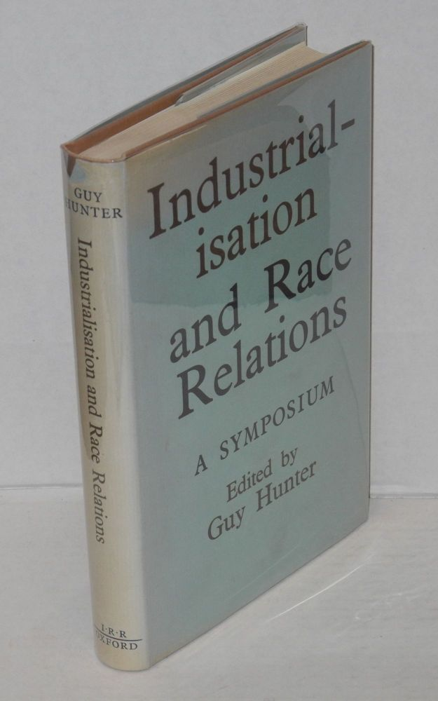 Industrialisation and race relations; a symposium. Issued under the auspices of the Institute of Race Relations, London. Guy Hunter, ed.