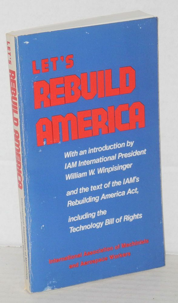 Let's Rebuild America With an introduction by William W. Winpisinger. International Association of Machinists, Aerospace Workers.