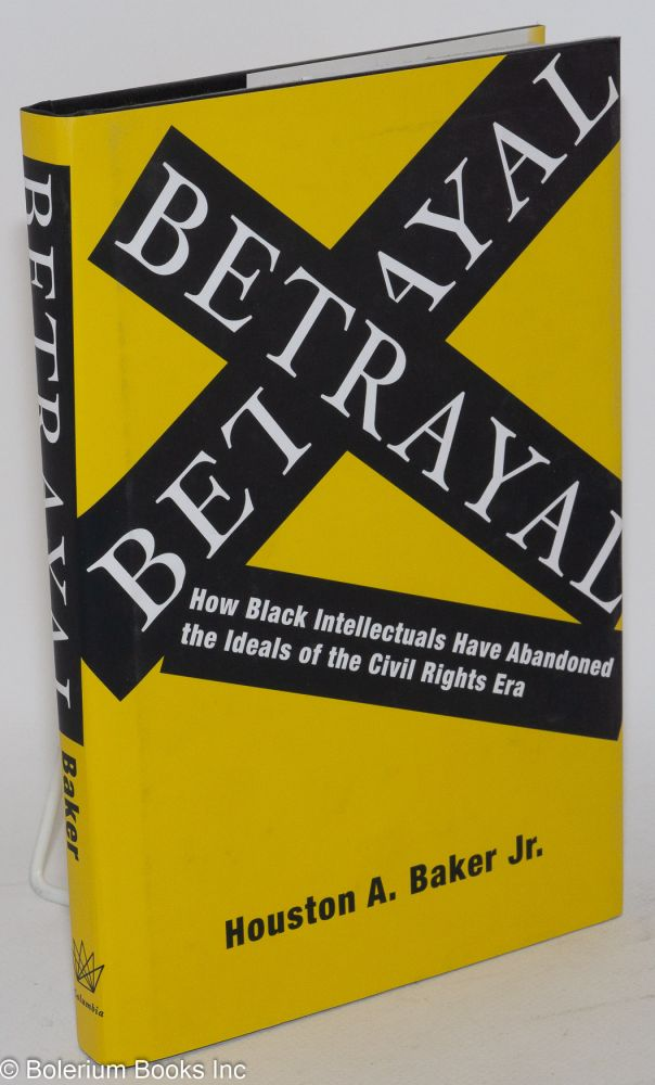 Betrayal; how black intellectuals have abandoned the ideals of the Civil Rights Era. Houston A. Baker, Jr.