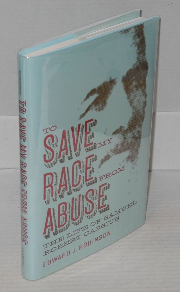 To save my race from abuse; the life of Samuel Robert Cassius. Edward J. Robinson.