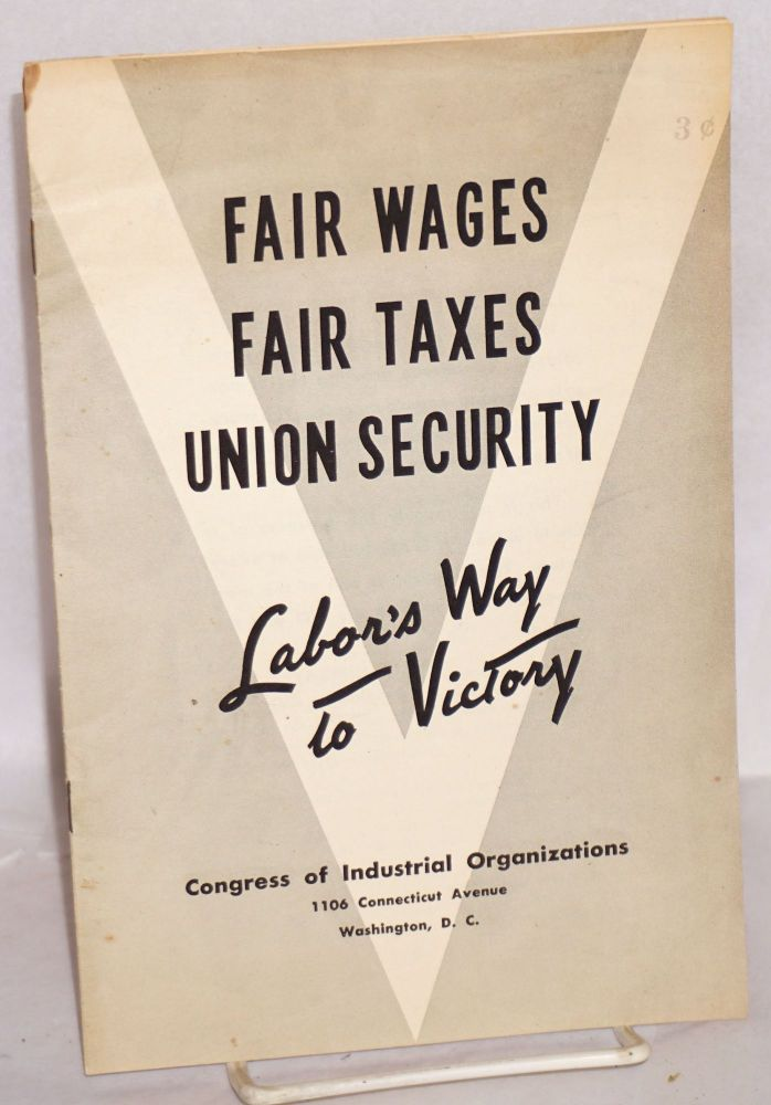 Fair wages, fair taxes, union security, labor's way to victory. Congress of Industrial Organizations.